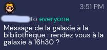 """[pseudo flouté] to everyone, à 3:51 PM : """"Message de la galaxie à la bibliothèque : rendez-vous à la galaxie à 16h30 ?"""""""